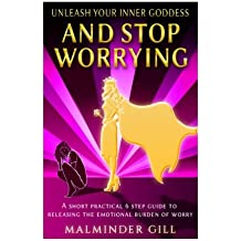 Unleash Your Inner Goddess And Stop Worrying: A short practical 6 step guide to releasing the emotional burden of worry.: Volume 1