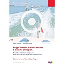 Knigge-Update: Business-Etikette. 8 einfache Strategien.: Beruflicher und privater Erfolg durch gutes Benehmen und zeitgemäße Umgangsformen. Klare Antworten auf alle wichtigen Fragen.