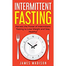 Intermittent Fasting: Harness the Power of Intermittent Fasting to Lose Weight and Stay Healthy! (Burn Fat, Build Lean Muscle, FastDiet, Healthy Food, Detox) (English Edition)