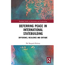 Deferring Peace in International Statebuilding: Difference, Resilience and Critique (Routledge Studies in Intervention and Statebuilding)