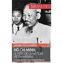 Hô Chi Minh, le père de la nation vietnamienne: Le long chemin vers l'indépendance (Grandes Personnalités t. 26)