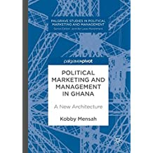 Political Marketing and Management in Ghana: A New Architecture (Palgrave Studies in Political Marketing and Management)