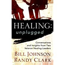 Healing Unplugged: Conversations and Insights from Two Veteran Healing Leaders by Bill Johnson (2012-05-01)