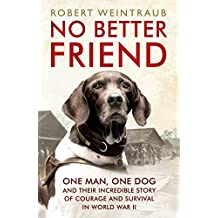 No Better Friend: One Man, One Dog, and Their Incredible Story of Courage and Survival in World War II (English Edition)