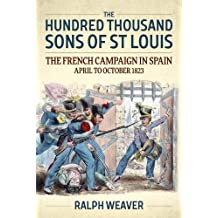 The Hundred Thousand Sons of St Louis: The French Campaign in Spain April to October 1823