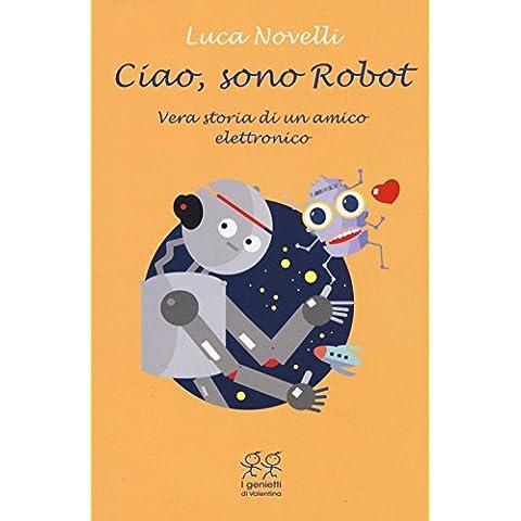 Ciao, sono Robot. Vera storia di un amico elettronico