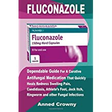 Fluconazole: Dependable Guide For A Curative Antifungal Medication That Quickly Heals Redness Swelling Pain, Candidiasis, Athlete's Foot, Jock Itch, Ringworm and other Fungal Infections