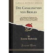 Die Canalisation von Berlin: Im Auftrage des Magistrats der Königl. Haupt-und Residenzstadt Berlin Entworfen und Ausgeführt (Classic Reprint)