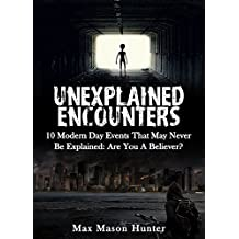 Unexplained Encounters: 10 Modern Day Events That May Never Be Explained: Are You A Believer? (Bizarre Horror Stories Book 2)