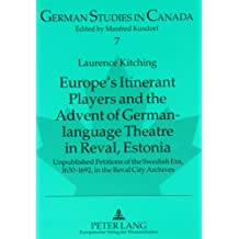 Europe's Itinerant Players and the Advent of German-language Theatre in Reval, Estonia: v. 7: Unpublished Petitions of the Swedish Era, 1630-1692, in the Reval City Archives (German Studies in Canada)