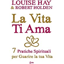 La Vita Ti Ama: 7 Pratiche Spirituali per Guarire la tua Vita