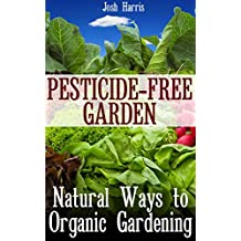 Pesticide-Free Garden: Natural Ways to Organic Gardening: (Gardening for Beginners, Organic Gardening) (English Edition)