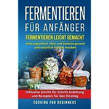 Fermentieren für Anfänger: Fermentieren leicht gemacht. Nahrungsmittel, Obst und Gemüse gesund und natürlich haltbar machen. Inklusive Schritt für Schritt Anleitung und Rezepten für den Einstieg.