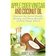 Apple Cider Vinegar and Coconut Oil: Discover the Secret Health, Beauty, and Detox Benefits of these Magic Elixirs (Apple Cider Vinegar Guide and Coconut Oil Secrets Book 1) (English Edition)