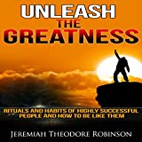 Unleash the Greatness: Rituals and Habits of Highly Successful People and How to Be Like Them