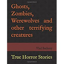 Ghosts, Zombies, Werewolves and other terrifying creatures: True Horror Stories