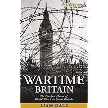 Wartime Britain: The Darkest Hours of World War 2 in Great Britain (World War 2 History) (English Edition)