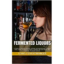 Fermented Liquors: a treatise on brewing, distilling, rectifying, and manufacturing of sugars, wines, spirits, and all known liquors, including cider and ... of valuable direction (English Edition)