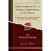 Saint Ambroise Et la Morale Chrétienne au Ive Siècle: Étude Comparée des Traités des Devoirs De Cicéron Et de Saint Ambroise (Classic Reprint)