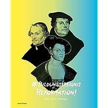 Bildungsereignis Reformation: Ideen-Krisen-Wirkungen