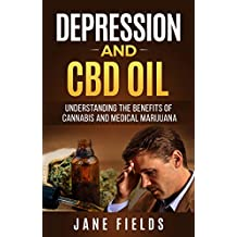 Depression & CBD OIL; Cannabis & Medical Marijuana: Understanding the Benefits of Cannabis and Medical Marijuana (Treating Depression, Anxiety Illness, ... Natural Organic Healing) (English Edition)