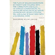 The Plays of William Shakespeare in Twenty-One Volumes, With the Corrections and Illus. of Various Commentators, to Which Are Added Notes by Samuel ... Isaac Reed, With a Glossarial Index Volume 17