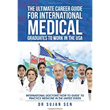 The Ultimate Career Guide for International Medical Graduates to Work in the Usa: International Doctors' 'How to Guide' to Practice Medicine in the United States