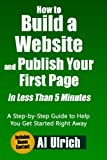 How to Build a Website and Publish Your First Page in Less Than 5 Minutes: A Step-by-step Guide to Help You Get Started Right Away, Includes Bonus Content