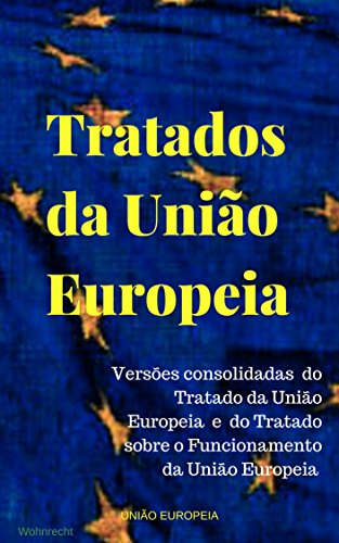 Tratados da União Europeia: Versões consolidadas  do Tratado da União Europeia  e  do Tratado sobre o Funcionamento  da União Europeia (Portuguese Edition) por União Europeia