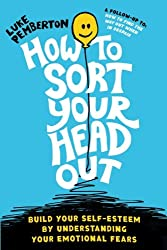How To Sort Your Head Out: Build Your Self-Esteem by Understanding Your Emotional Fears: Volume 2 (How to save yourself by Luke Pemberton)