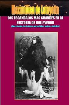 Los Escándalos mas Grandes en la Historia de Hollywood: ¡Que circulo de viciosos pervertidos, putos e infieles! de [de Lafayette, Maximillien]