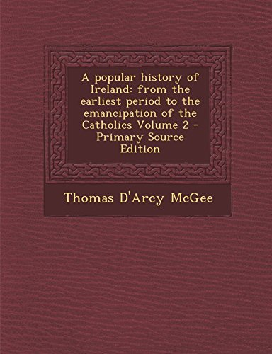 A Popular History of Ireland: From the Earliest Period to the Emancipation of the Catholics Volume 2 - Primary Source Edition