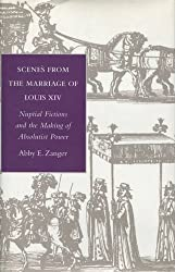 Scenes from the Marriage of Louis XIV: Nuptial Fictions and the Making of Absolutist Power by Abby Zanger (1997-11-01)