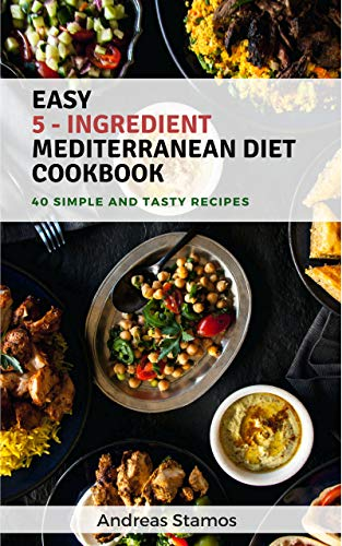 Easy 5 - Ingredient Mediterranean Diet Cookbook: 40 Fast, Simple Yet Delicious Recipes (English Edition)