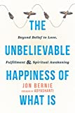 The Unbelievable Happiness of What Is: Beyond Belief to Love, Fulfillment, and Awakening