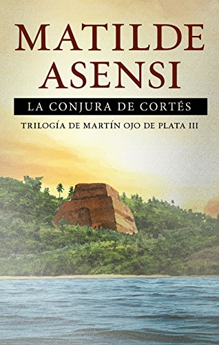 La Conjura de Cortés: Trilogía Martín Ojo de Plata III por Matilde Asensi