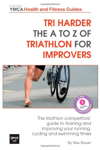 Tri harder - The A to Z of Triathlon for Improvers: The Triathlon Competitors' Guide to Training and Improving Your Running, Cycling and Swimming 3 (Central YMCA Health and Fitness Guides) por Max Bower
