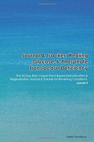 Journal & Tracker: Healing Glucose-6-Phosphate Translocase Deficiency: The 30 Day Raw Vegan Plant-Based Detoxification & Regeneration Journal & Tracker for Reversing Conditions. Journal 2