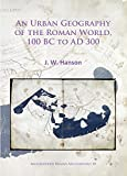 An Urban Geography of the Roman World, 100 Bc to Ad 300 (Archaeopress Roman Archaeology)