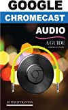 Google Chromecast Audio (Booklet): A Guide for Beginners