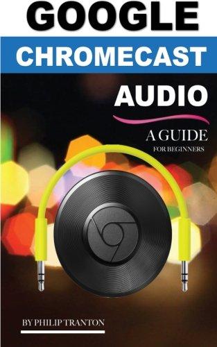 Google Chromecast Audio (Booklet): A Guide for Beginners por Philip Tranton