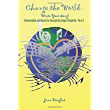 Change the World-Write Your Song!: Fundamentals and Beyond for the Aspiring Singer/Songwriter - Book I