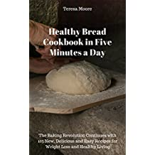 Healthy Bread Cookbook in Five Minutes a Day:  The Baking Revolution Continues with 105 New, Delicious and Easy Recipes for Weight Loss and Healthy Living ... and Easy Natural Food 16) (English Edition)