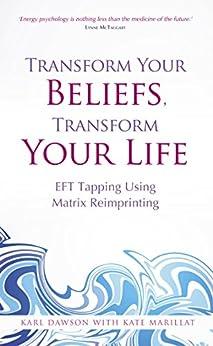 Transform Your Beliefs, Transform Your Life: EFT Tapping Using Matrix Reimprinting von [Dawson, Karl, Marillat, Kate]