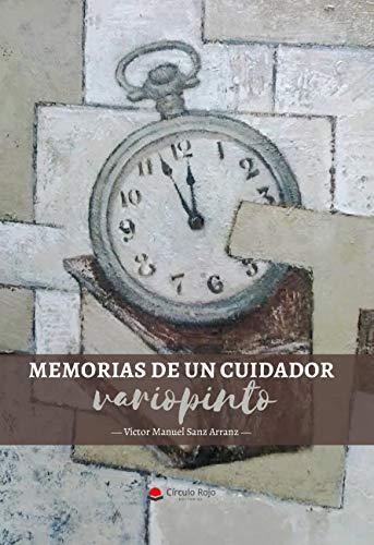 MEMORIAS DE UN CUIDADOR VARIOPINTO por VICTOR MANUEL  SANZ ARRANZ