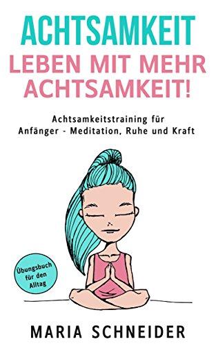 ACHTSAMKEIT:  Leben mit mehr Achtsamkeit!  Meditation, Ruhe und Kraft - Übungsbuch für den Alltag Achtsamkeitstraining für Anfänger: Stressbewältigung-Meditation lernen und übungen-Achtsamkeit lernen -