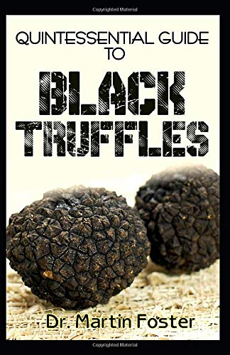 Quintessential Guide To Black Truffles: A profound analysis of the history, uses, benefits and how to grow black trufflles at home DIY!