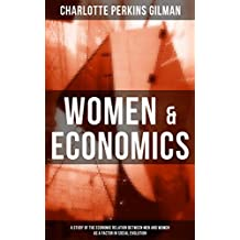 WOMEN & ECONOMICS: A Study of the Economic Relation between Men and Women as a Factor in Social Evolution: From the famous American feminist, social reformer, ... Wallpaper and Herland (English Edition)