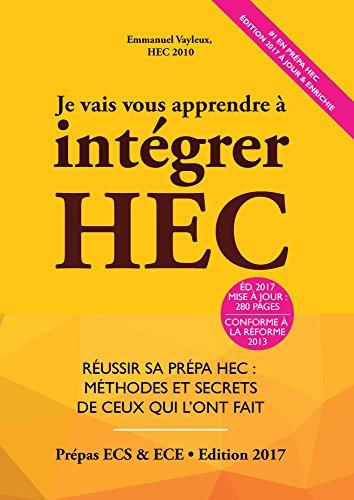 Je Vais Vous Apprendre à Intégrer HEC - EDITION 2017 - Réussir sa Prépa HEC : Méthodes et Secrets de ceux qui l'ont fait (Prépa ECS, ECE, ECT)