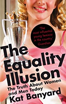 The Equality Illusion: The Truth about Women and Men Today by [Banyard, Kat]